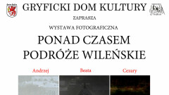 """Gryficki Dom Kultury zaprasza do Muzeum i Galerii """"BRAMA"""" na wystawę fotograficzną """"PONAD CZASEM, PODRÓŻE WILEŃSKIE"""""""