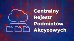 Przypominamy o obowiązku rejestracji w Centralnym Rejestrze Podmiotów Akcyzowych